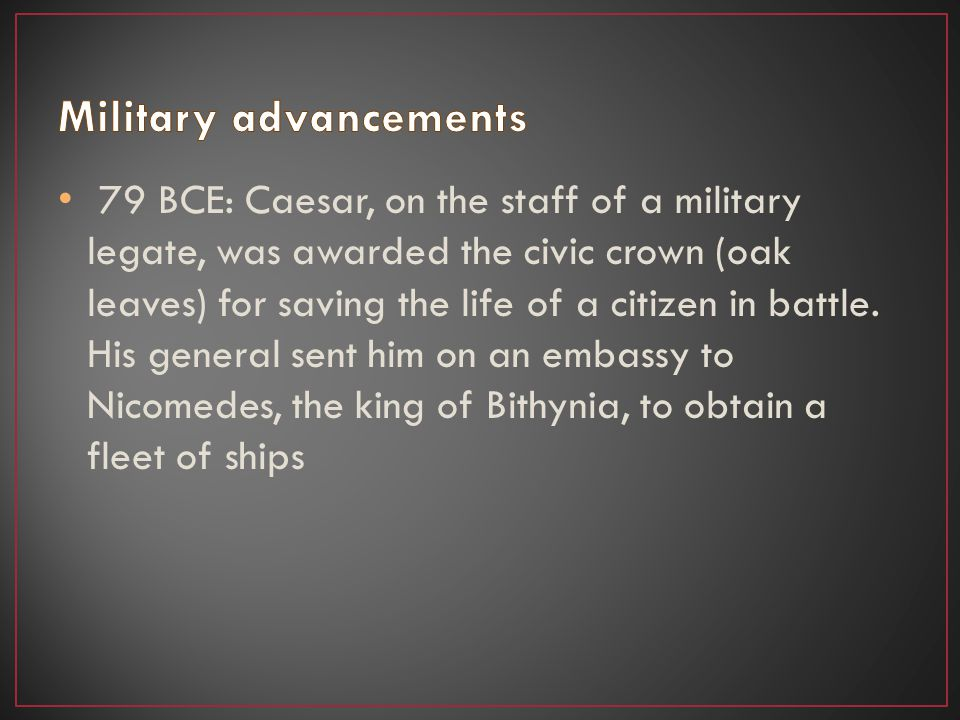 79 BCE: Caesar, on the staff of a military legate, was awarded the civic crown (oak leaves) for saving the life of a citizen in battle. His general se