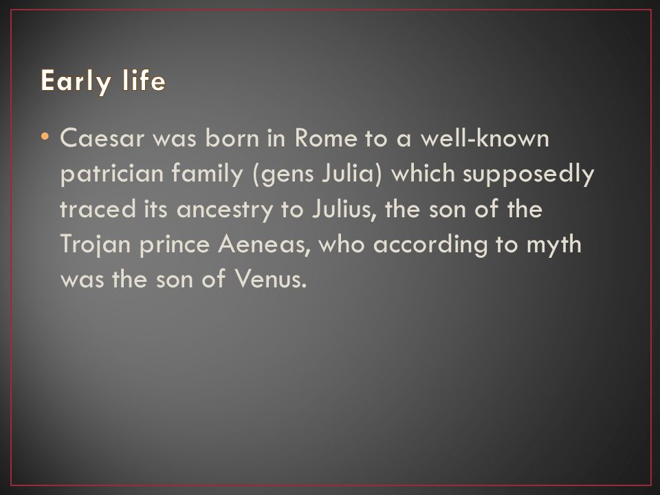 Caesar was born in Rome to a well-known patrician family (gens Julia) which supposedly traced its ancestry to Julius, the son of the Trojan prince Aeneas, who according to myth was the son of Venus.