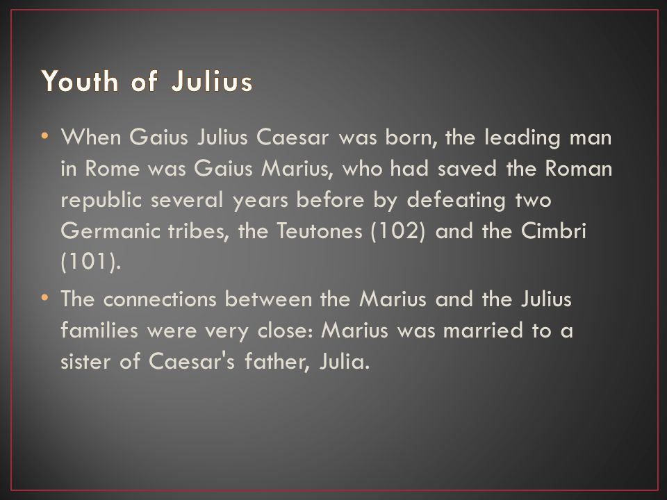 When Gaius Julius Caesar was born, the leading man in Rome was Gaius Marius, who had saved the Roman republic several years before by defeating two Germanic tribes, the Teutones (102) and the Cimbri (101).