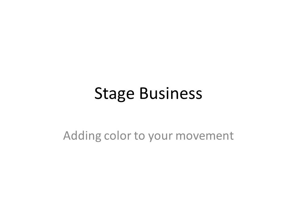 Stage Business Adding color to your movement