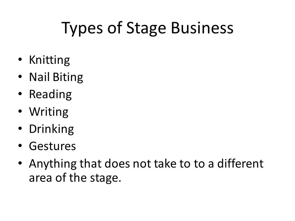 Types of Stage Business Knitting Nail Biting Reading Writing Drinking Gestures Anything that does not take to to a different area of the stage.