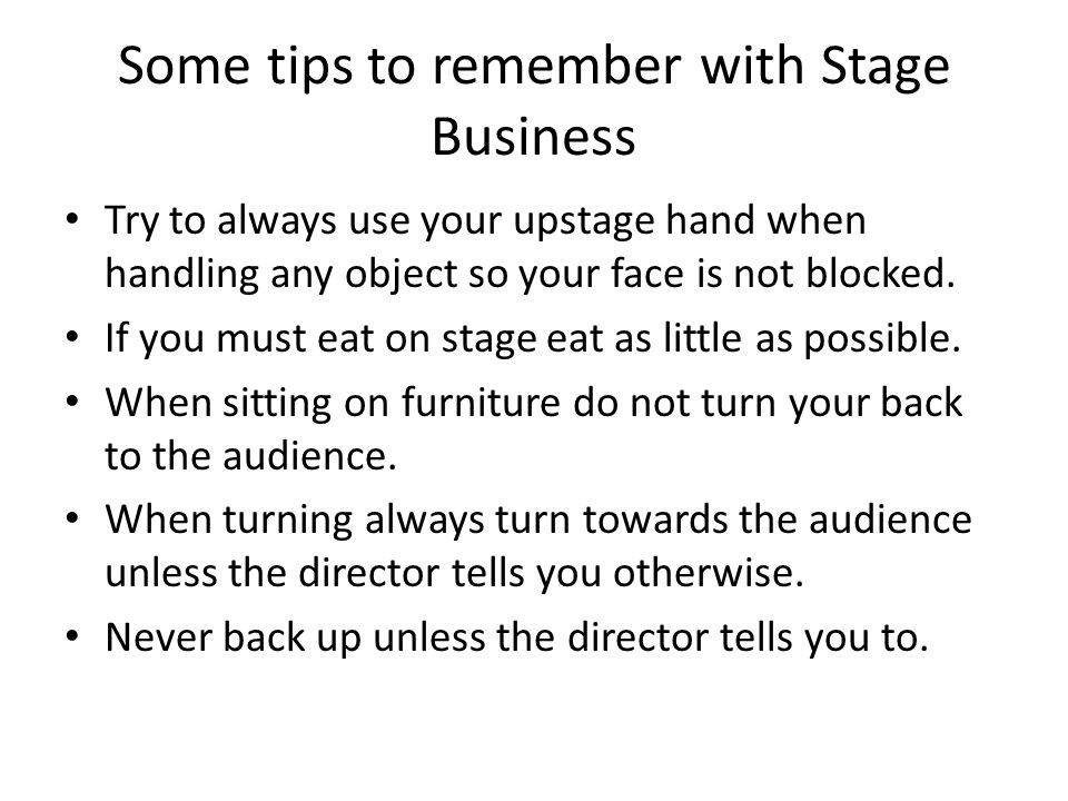 Some tips to remember with Stage Business Try to always use your upstage hand when handling any object so your face is not blocked. If you must eat on