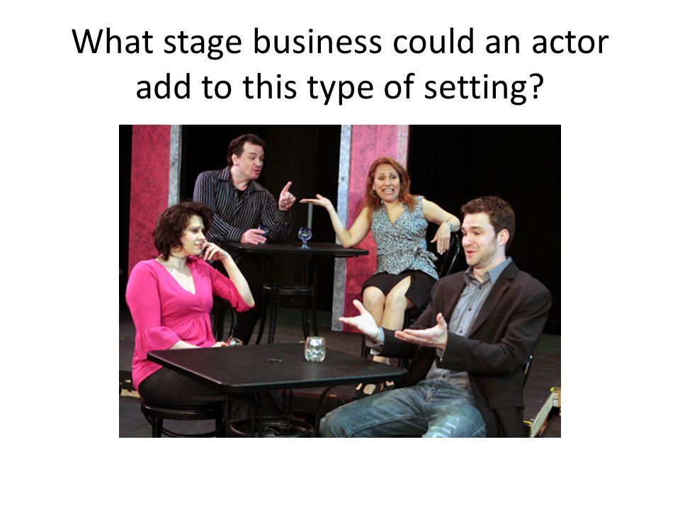 What stage business could an actor add to this type of setting?