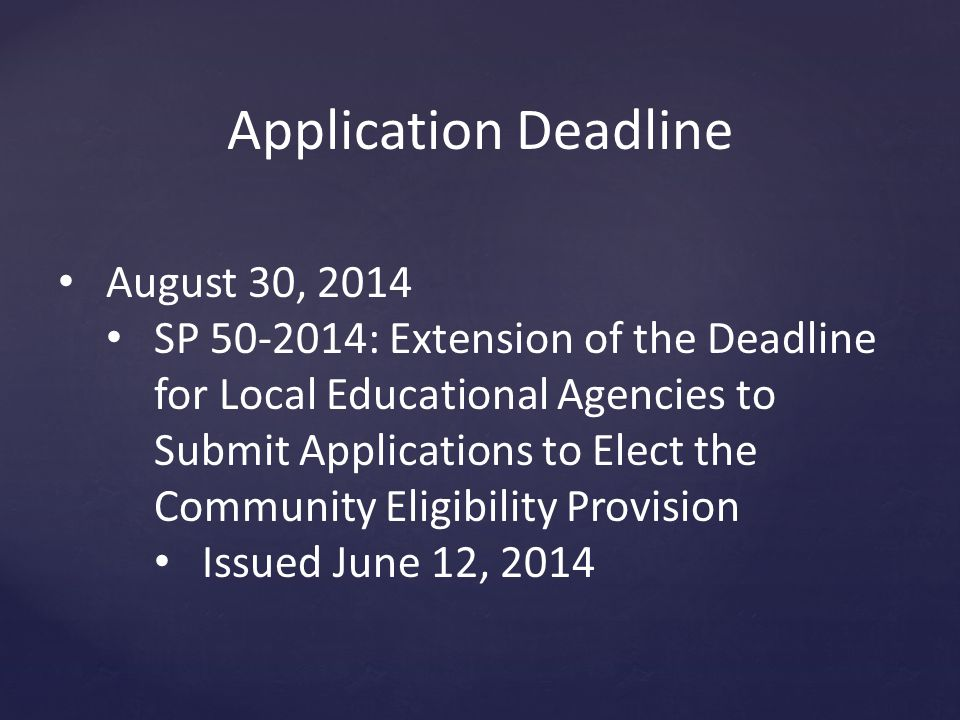 Application Deadline August 30, 2014 SP 50-2014: Extension of the Deadline for Local Educational Agencies to Submit Applications to Elect the Community Eligibility Provision Issued June 12, 2014