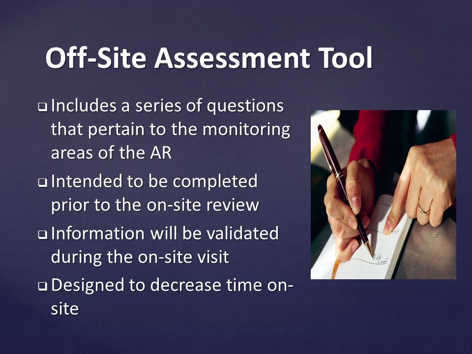 Off-Site Assessment Tool  Includes a series of questions that pertain to the monitoring areas of the AR  Intended to be completed prior to the on-site review  Information will be validated during the on-site visit  Designed to decrease time on- site