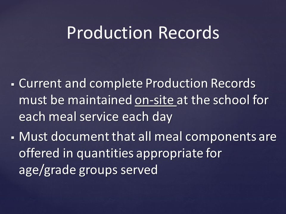 Production Records  Current and complete Production Records must be maintained on-site at the school for each meal service each day  Must document that all meal components are offered in quantities appropriate for age/grade groups served