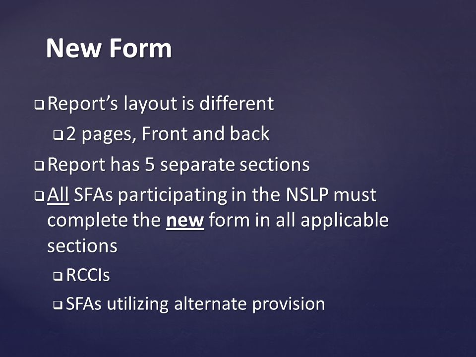  Report's layout is different  2 pages, Front and back  Report has 5 separate sections  All SFAs participating in the NSLP must complete the new form in all applicable sections  RCCIs  SFAs utilizing alternate provision New Form