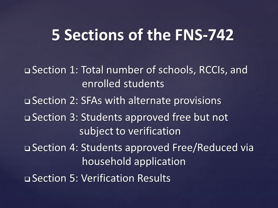  Section 1: Total number of schools, RCCIs, and enrolled students  Section 2: SFAs with alternate provisions  Section 3: Students approved free but not subject to verification  Section 4: Students approved Free/Reduced via household application  Section 5: Verification Results 5 Sections of the FNS-742