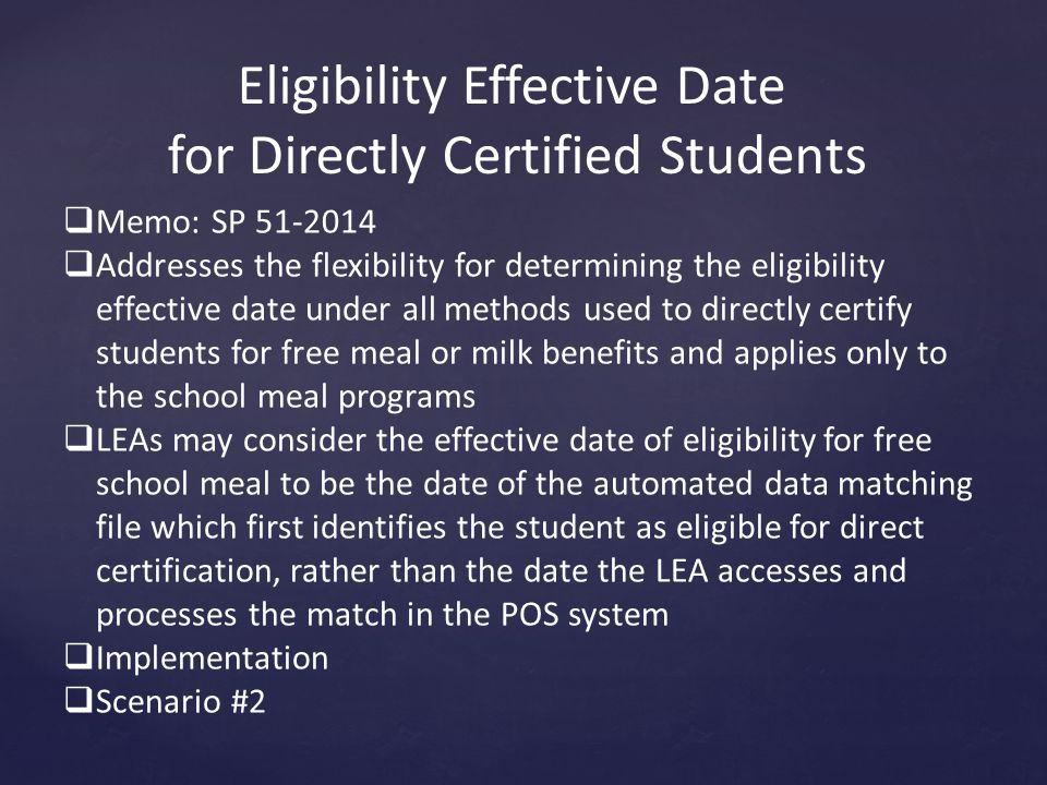 Eligibility Effective Date for Directly Certified Students  Memo: SP 51-2014  Addresses the flexibility for determining the eligibility effective date under all methods used to directly certify students for free meal or milk benefits and applies only to the school meal programs  LEAs may consider the effective date of eligibility for free school meal to be the date of the automated data matching file which first identifies the student as eligible for direct certification, rather than the date the LEA accesses and processes the match in the POS system  Implementation  Scenario #2