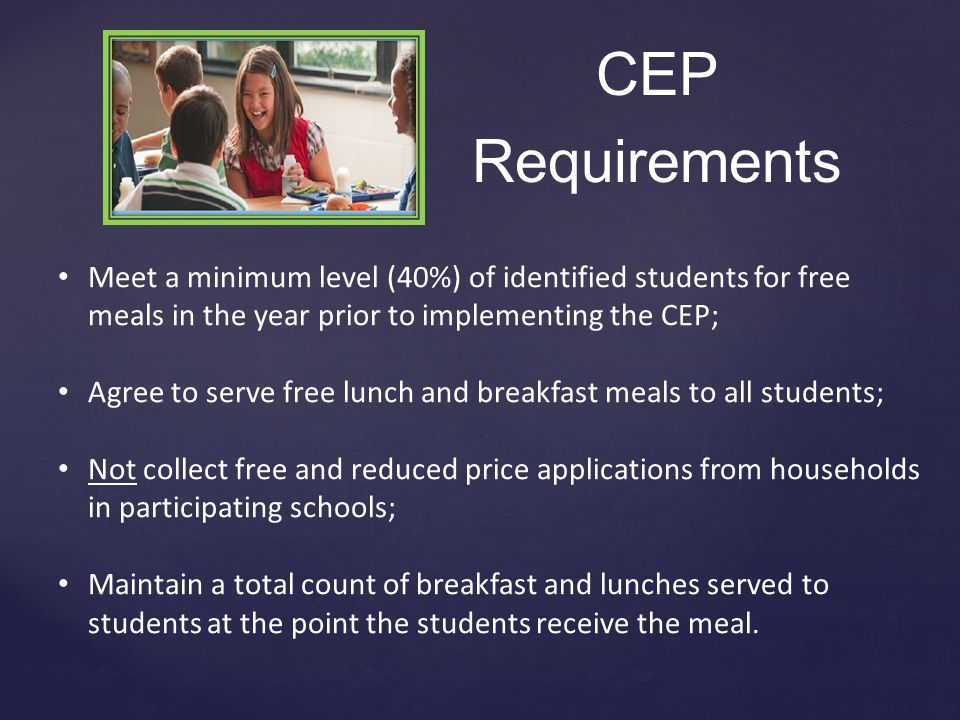 Meet a minimum level (40%) of identified students for free meals in the year prior to implementing the CEP; Agree to serve free lunch and breakfast meals to all students; Not collect free and reduced price applications from households in participating schools; Maintain a total count of breakfast and lunches served to students at the point the students receive the meal.