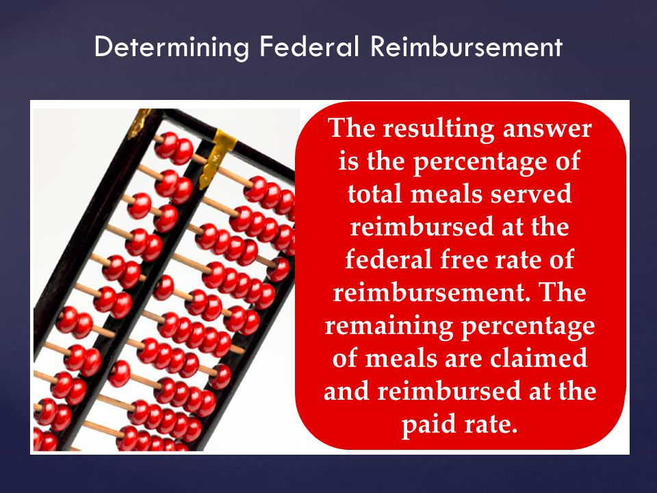 Determining Federal Reimbursement The resulting answer is the percentage of total meals served reimbursed at the federal free rate of reimbursement.