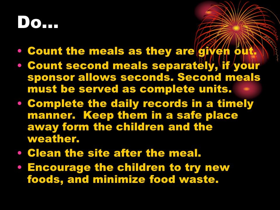Don'ts Serve second meals until all children at the site have been served one complete meal.
