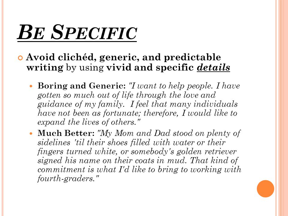 B E S PECIFIC Avoid clichéd, generic, and predictable writing by using vivid and specific details Boring and Generic: I want to help people.