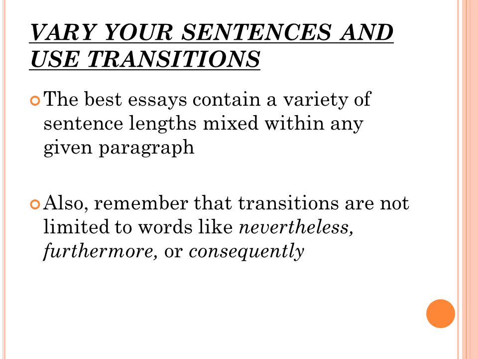 VARY YOUR SENTENCES AND USE TRANSITIONS The best essays contain a variety of sentence lengths mixed within any given paragraph Also, remember that transitions are not limited to words like nevertheless, furthermore, or consequently
