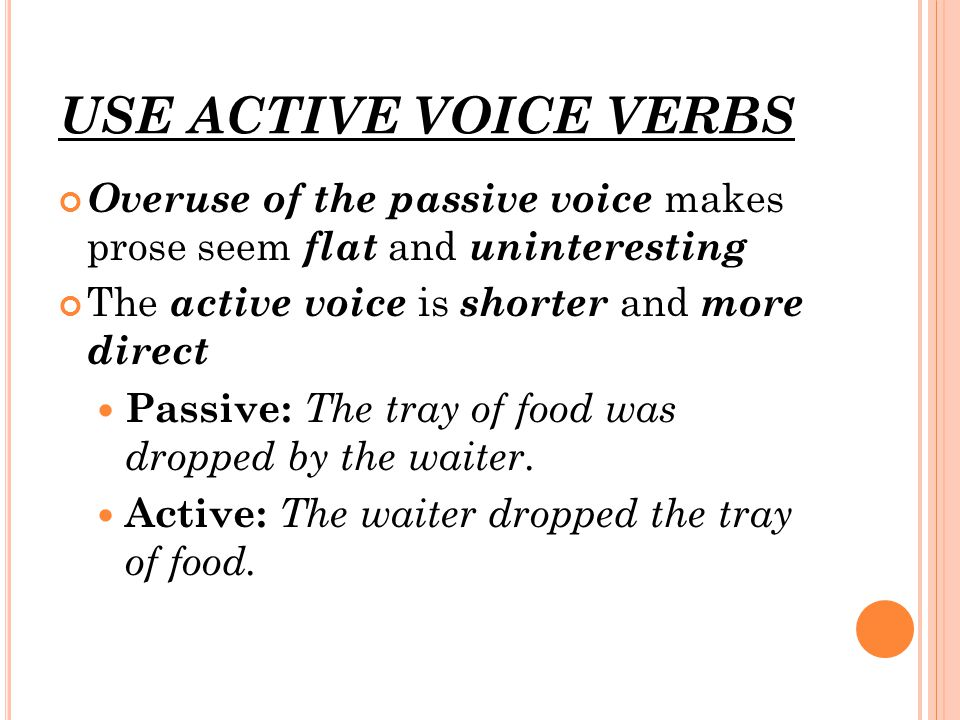 USE ACTIVE VOICE VERBS Overuse of the passive voice makes prose seem flat and uninteresting The active voice is shorter and more direct Passive: The tray of food was dropped by the waiter.