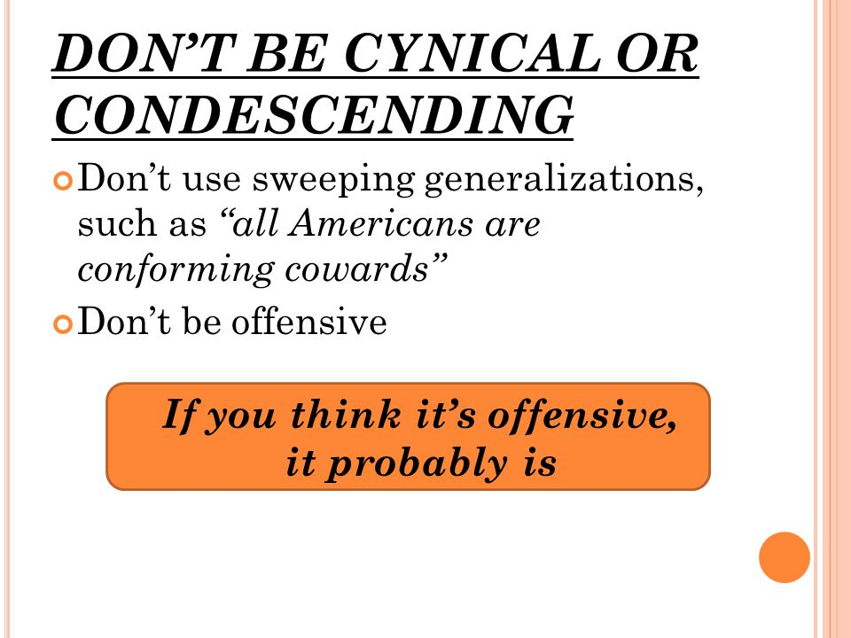 DON'T BE CYNICAL OR CONDESCENDING Don't use sweeping generalizations, such as all Americans are conforming cowards Don't be offensive If you think it's offensive, it probably is