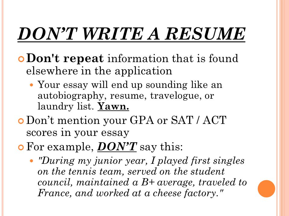 DON'T WRITE A RESUME Don t repeat information that is found elsewhere in the application Your essay will end up sounding like an autobiography, resume, travelogue, or laundry list.