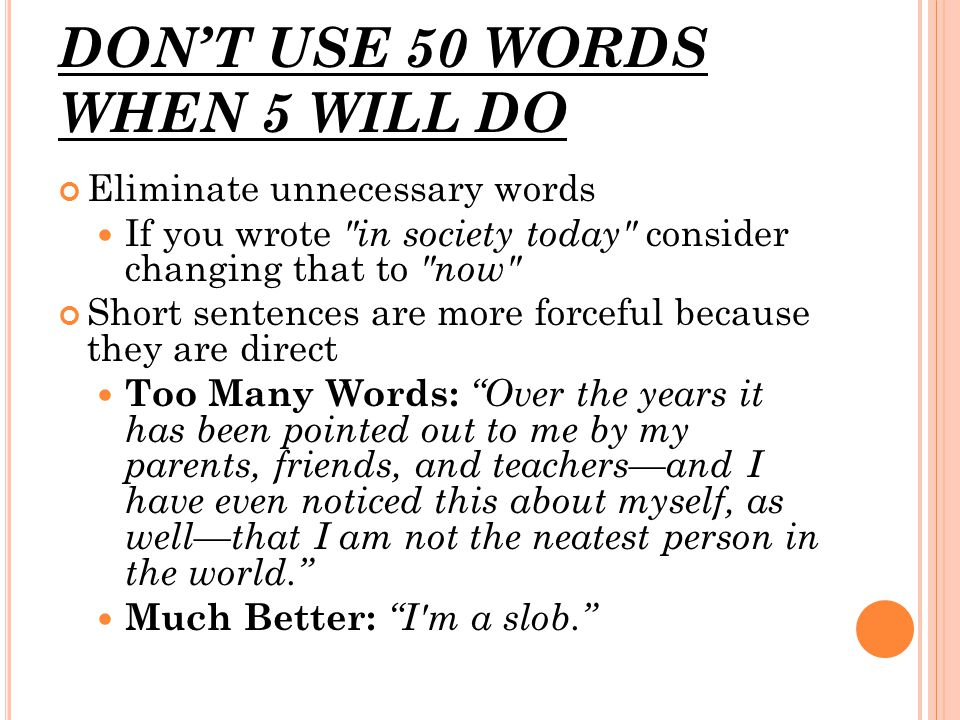 DON'T USE 50 WORDS WHEN 5 WILL DO Eliminate unnecessary words If you wrote