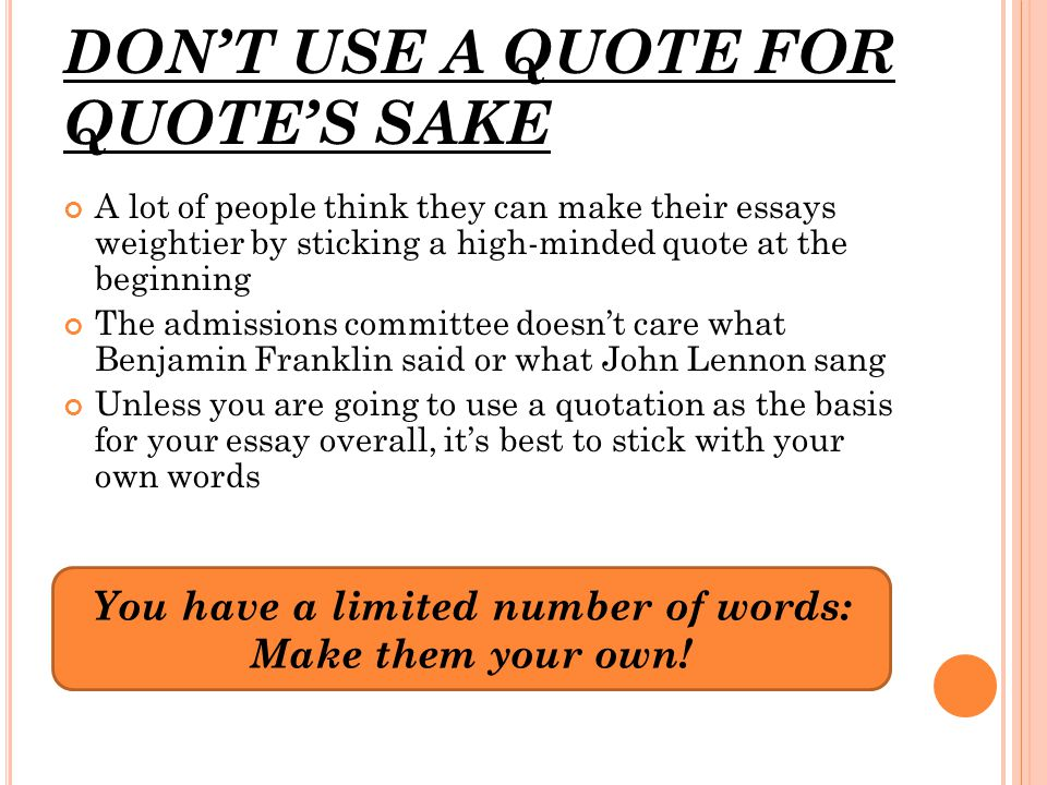 You have a limited number of words: Make them your own! DON'T USE A QUOTE FOR QUOTE'S SAKE A lot of people think they can make their essays weightier