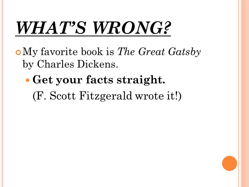 WHAT'S WRONG? My favorite book is The Great Gatsby by Charles Dickens. Get your facts straight. (F. Scott Fitzgerald wrote it!)