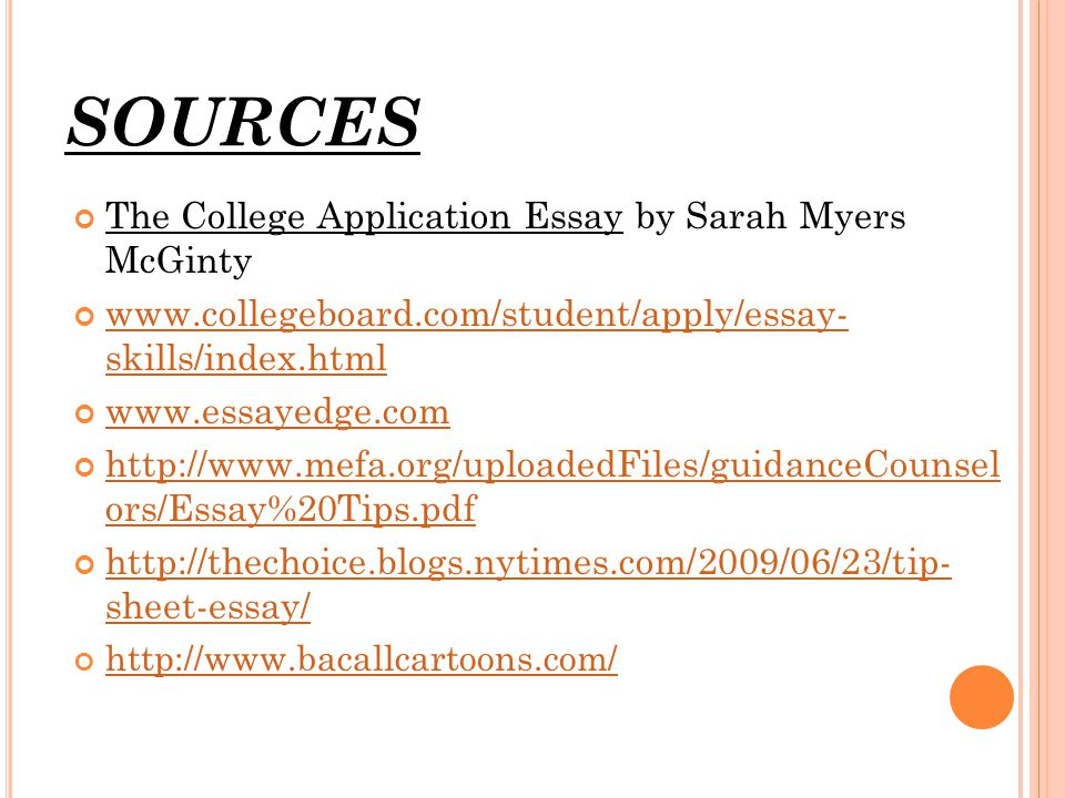 SOURCES The College Application Essay by Sarah Myers McGinty www.collegeboard.com/student/apply/essay- skills/index.html www.essayedge.com http://www.mefa.org/uploadedFiles/guidanceCounsel ors/Essay%20Tips.pdf http://thechoice.blogs.nytimes.com/2009/06/23/tip- sheet-essay/ http://www.bacallcartoons.com/