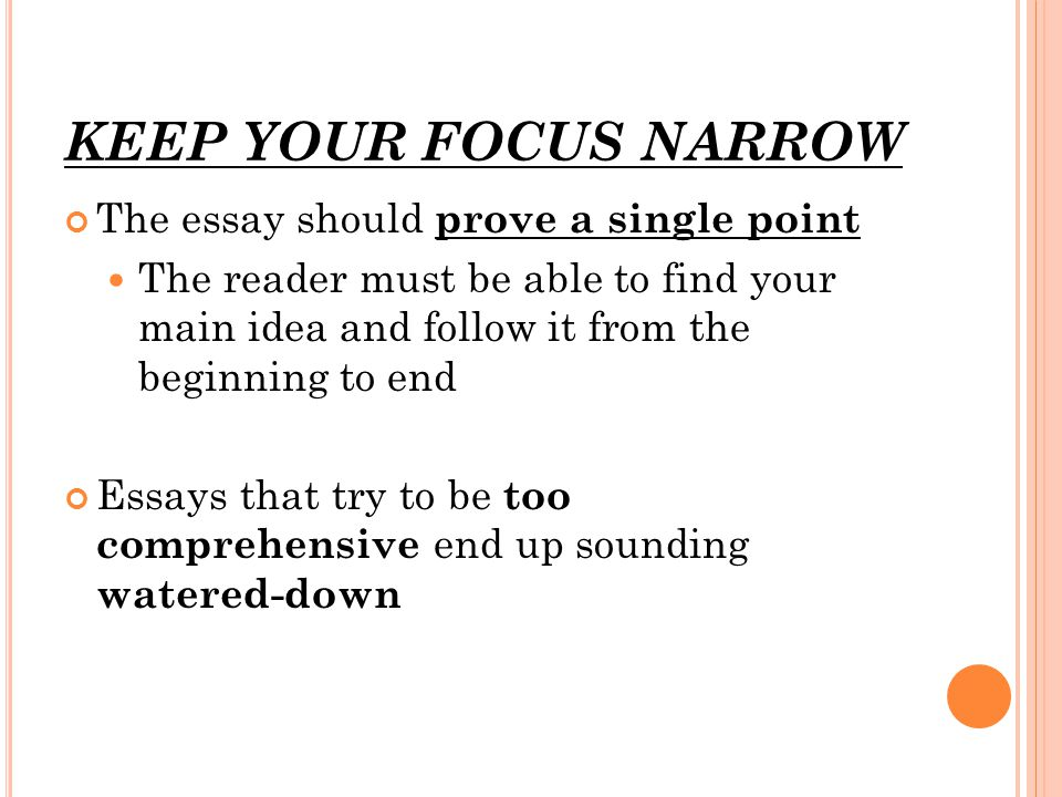 KEEP YOUR FOCUS NARROW The essay should prove a single point The reader must be able to find your main idea and follow it from the beginning to end Es