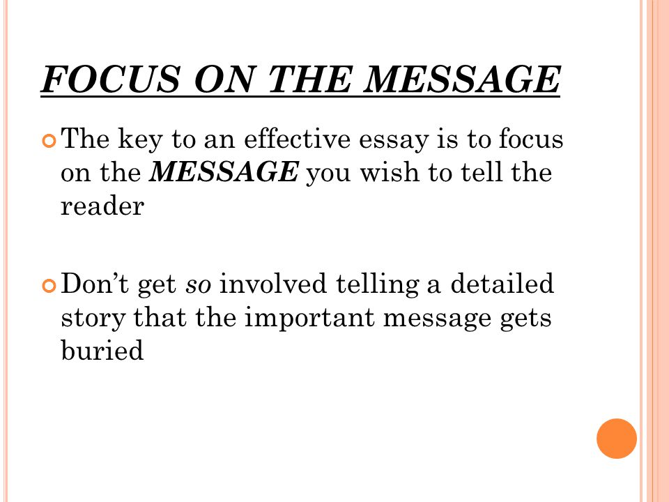 FOCUS ON THE MESSAGE The key to an effective essay is to focus on the MESSAGE you wish to tell the reader Don't get so involved telling a detailed story that the important message gets buried