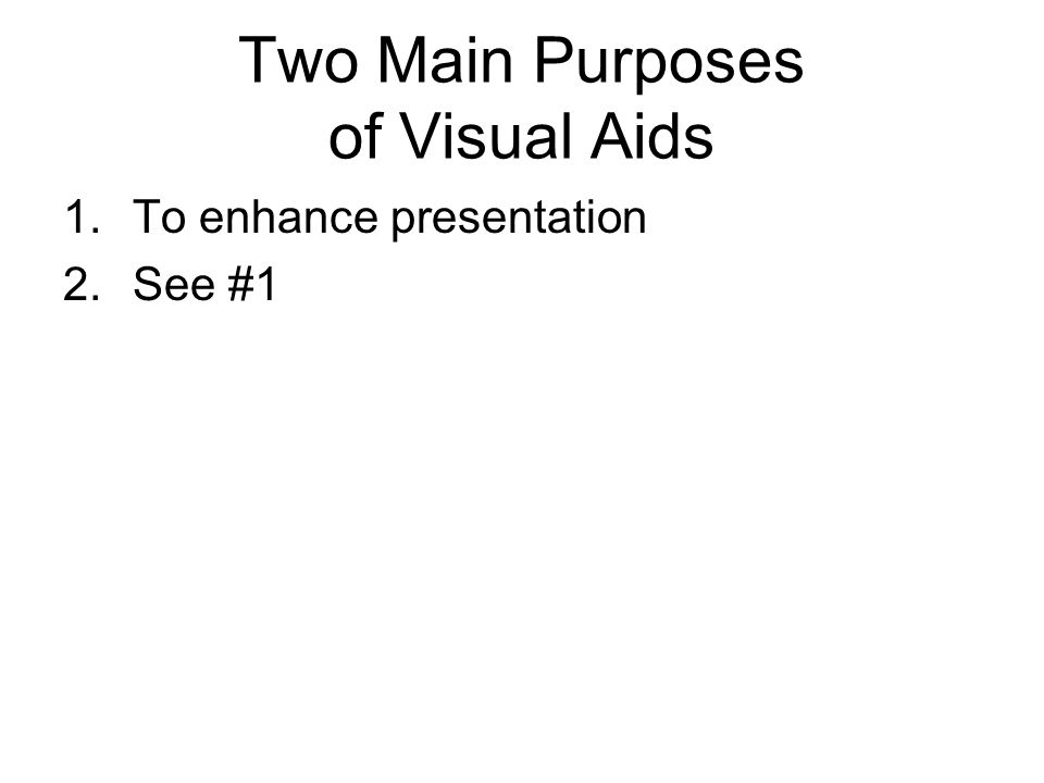 Two Main Purposes of Visual Aids 1.To enhance presentation 2.See #1