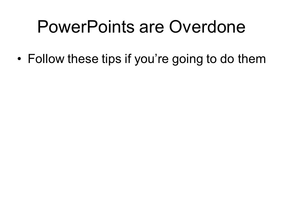 PowerPoints are Overdone Follow these tips if you're going to do them