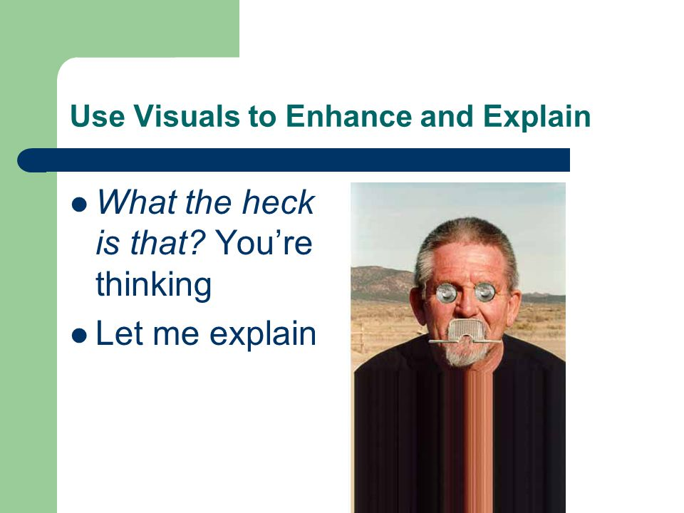 Use Visuals to Enhance and Explain What the heck is that? You're thinking Let me explain