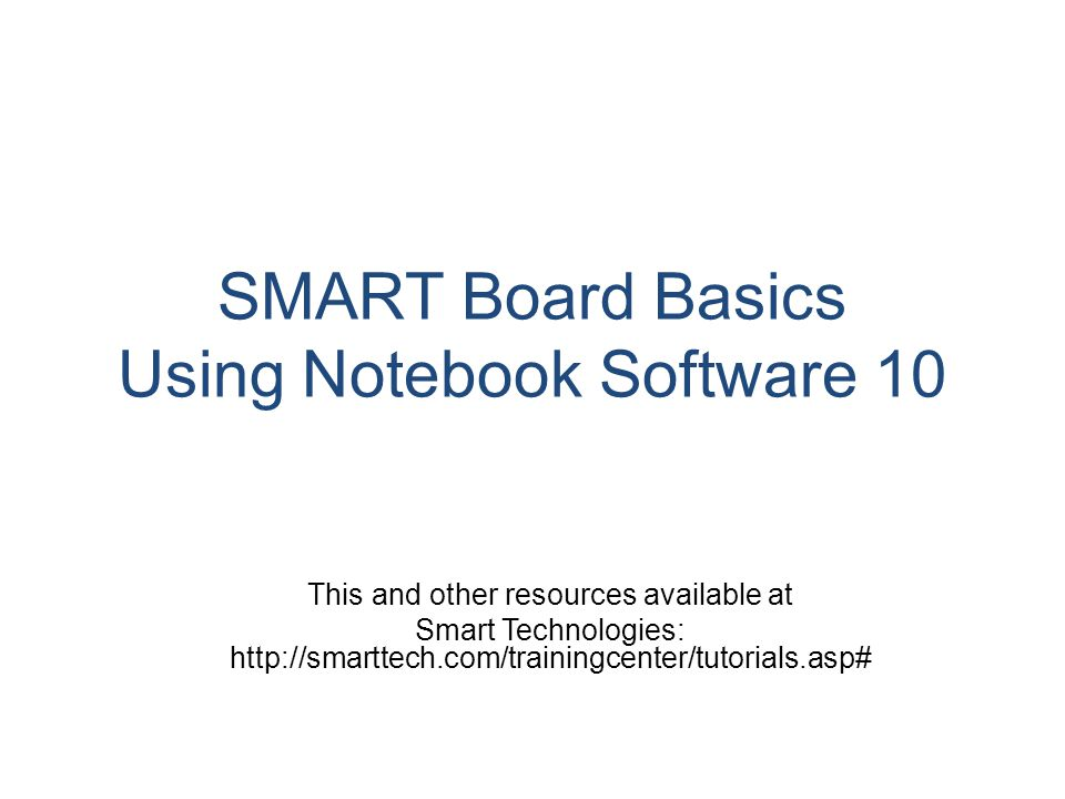 SMART Board Basics Using Notebook Software 10 This and other resources available at Smart Technologies: http://smarttech.com/trainingcenter/tutorials.asp#