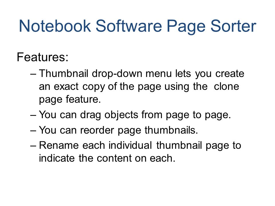 Notebook Software Page Sorter Features: –Thumbnail drop-down menu lets you create an exact copy of the page using the clone page feature. –You can dra