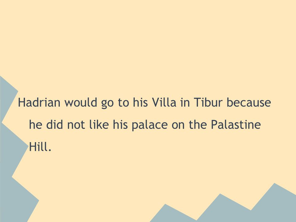 Hadrian would go to his Villa in Tibur because he did not like his palace on the Palastine Hill.