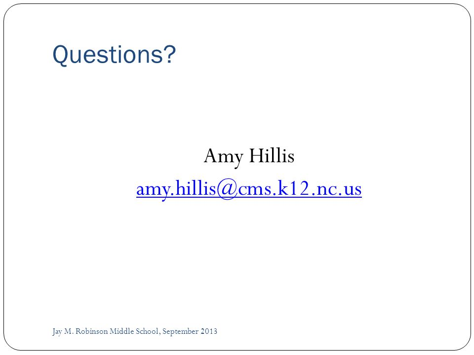 Questions Amy Hillis amy.hillis@cms.k12.nc.us Jay M. Robinson Middle School, September 2013