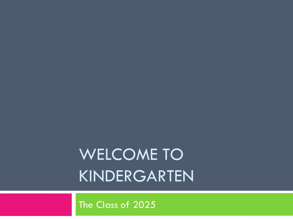 WELCOME TO KINDERGARTEN The Class of 2025