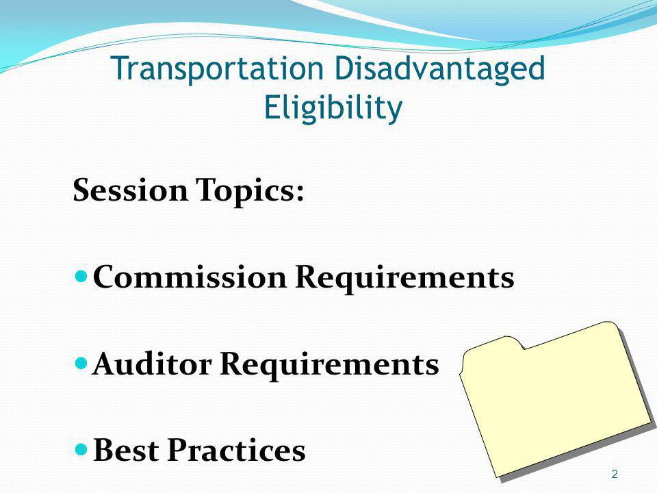 Transportation Disadvantaged Eligibility Session Topics: Commission Requirements Auditor Requirements Best Practices 2