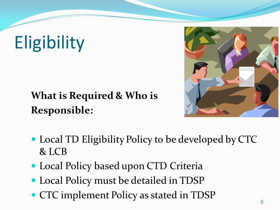 Eligibility What is Required & Who is Responsible: Local TD Eligibility Policy to be developed by CTC & LCB Local Policy based upon CTD Criteria Local Policy must be detailed in TDSP CTC implement Policy as stated in TDSP 9