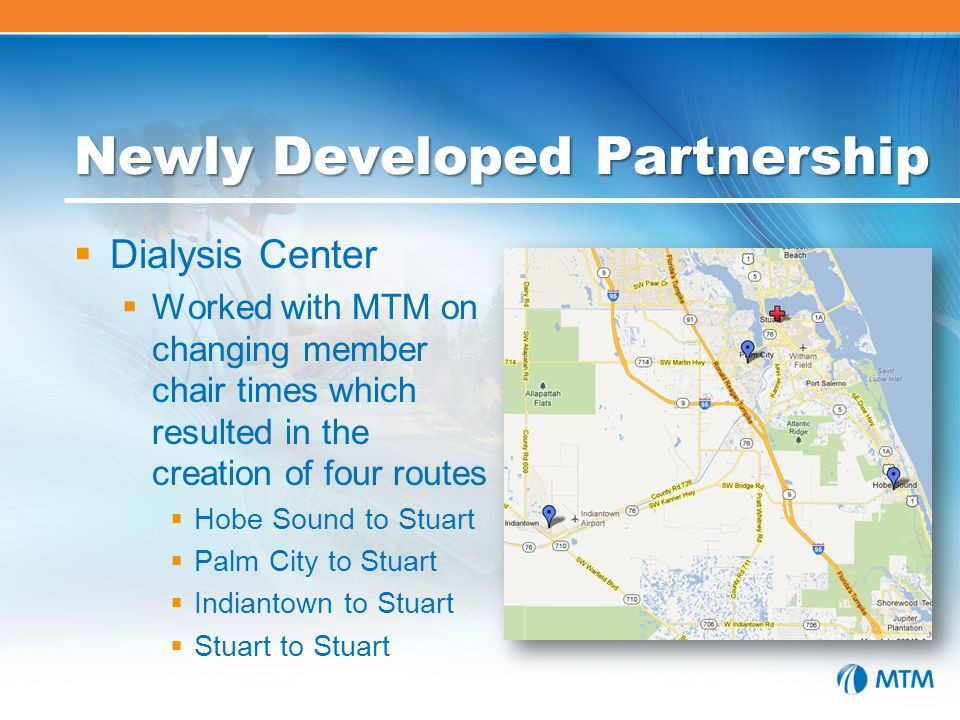 Newly Developed Partnership  Dialysis Center  Worked with MTM on changing member chair times which resulted in the creation of four routes  Hobe Sound to Stuart  Palm City to Stuart  Indiantown to Stuart  Stuart to Stuart
