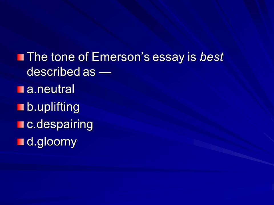 The tone of Emerson's essay is best described as — a.neutralb.upliftingc.despairingd.gloomy