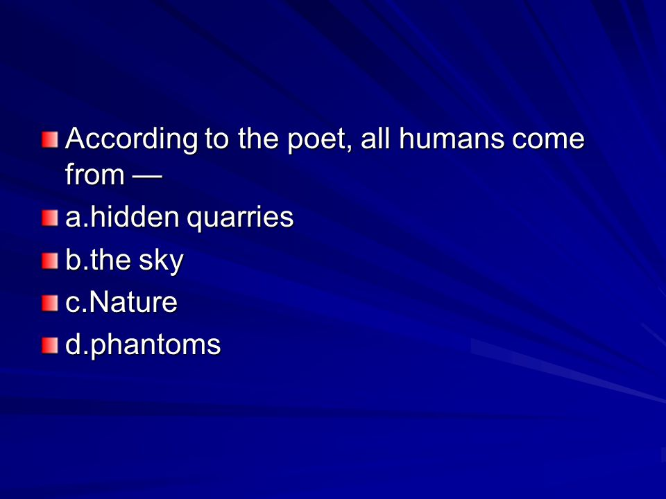 According to the poet, all humans come from — a.hidden quarries b.the sky c.Natured.phantoms