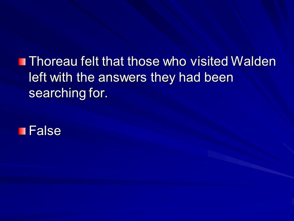 Thoreau felt that those who visited Walden left with the answers they had been searching for. False