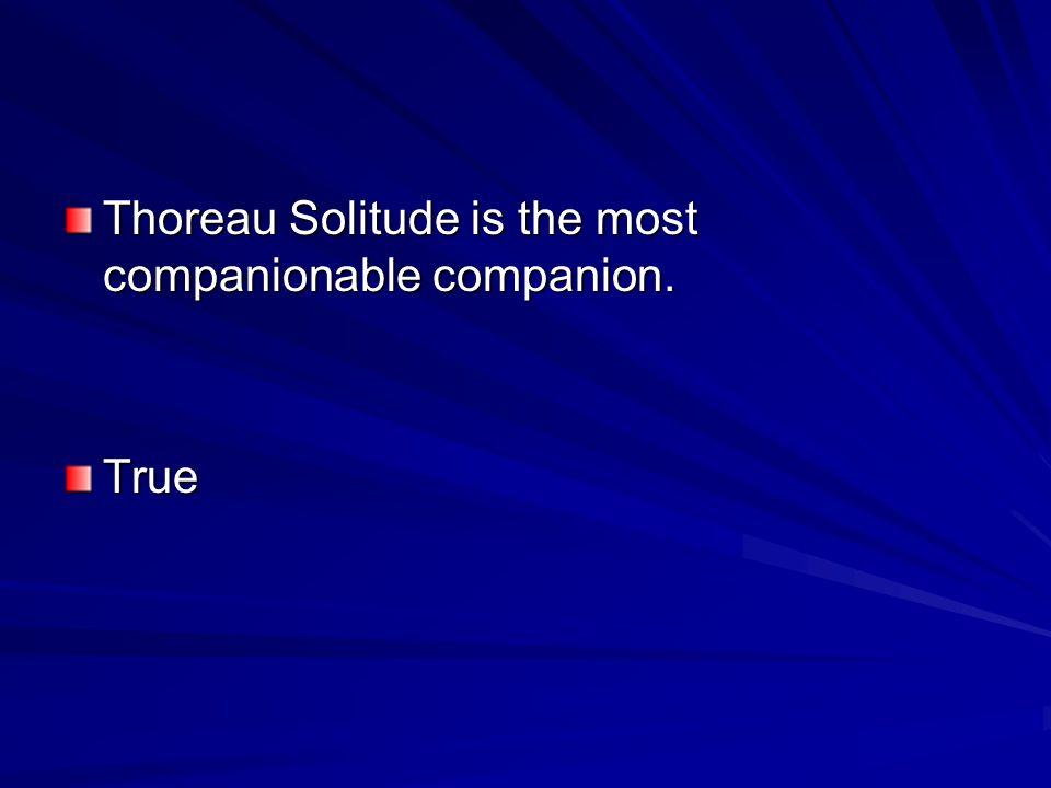 Thoreau Solitude is the most companionable companion. True