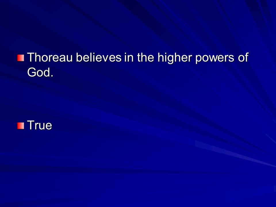 Thoreau believes in the higher powers of God. True