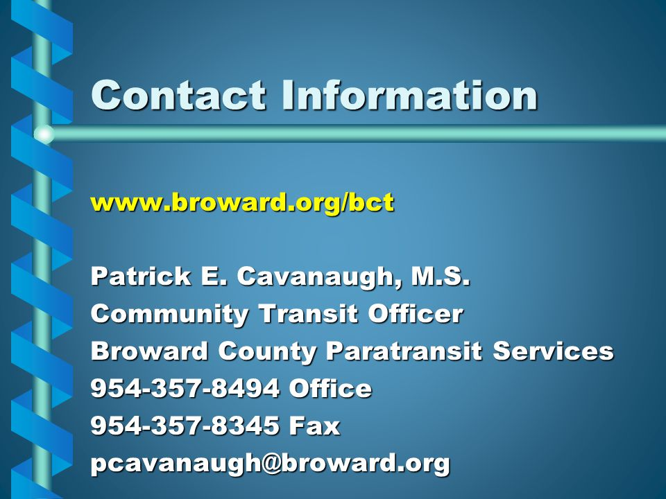 Contact Information www.broward.org/bct Patrick E. Cavanaugh, M.S. Community Transit Officer Broward County Paratransit Services 954-357-8494 Office 9