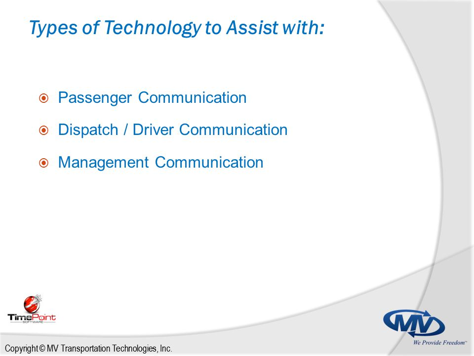 Copyright © MV Transportation Technologies, Inc. Types of Technology to Assist with:  Passenger Communication  Dispatch / Driver Communication  Man