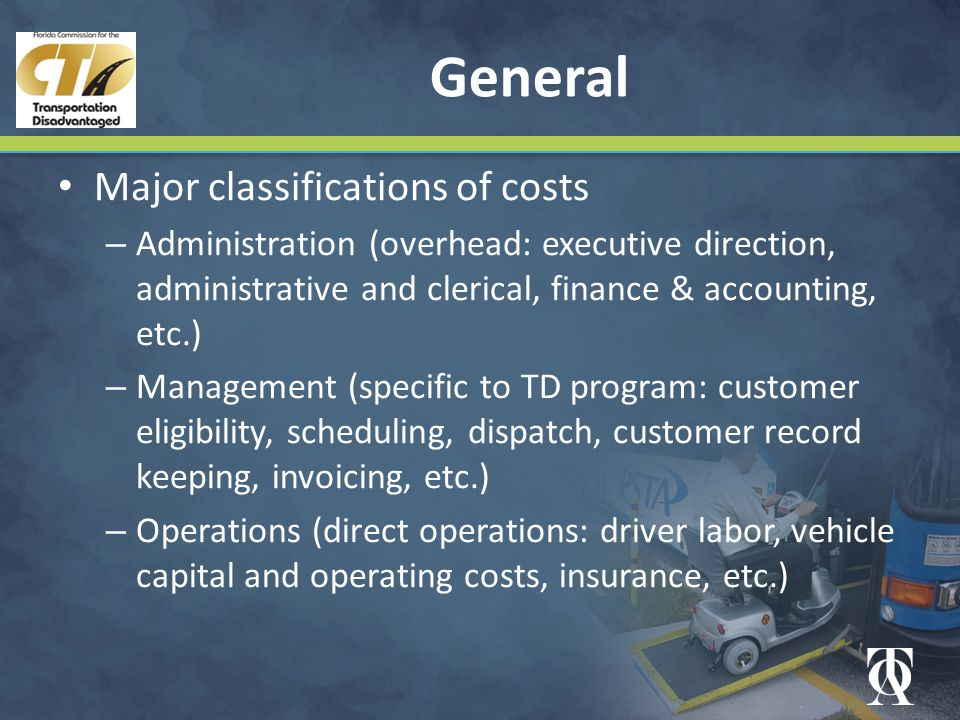 General Major classifications of costs – Administration (overhead: executive direction, administrative and clerical, finance & accounting, etc.) – Management (specific to TD program: customer eligibility, scheduling, dispatch, customer record keeping, invoicing, etc.) – Operations (direct operations: driver labor, vehicle capital and operating costs, insurance, etc.)