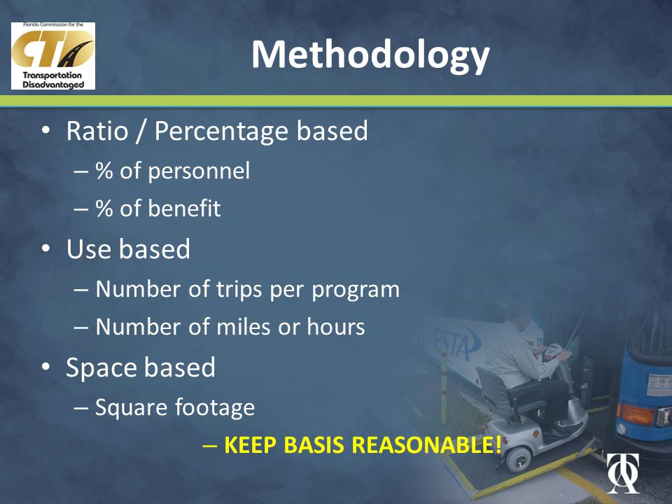 Methodology Ratio / Percentage based – % of personnel – % of benefit Use based – Number of trips per program – Number of miles or hours Space based – Square footage – KEEP BASIS REASONABLE!