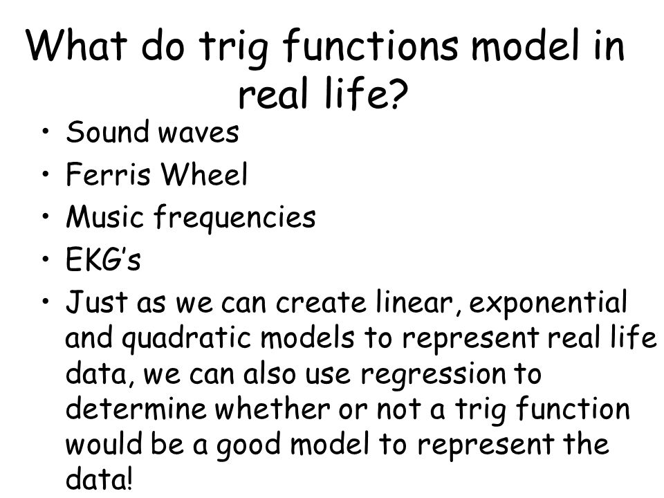 What do trig functions model in real life? Sound waves Ferris Wheel Music frequencies EKG's Just as we can create linear, exponential and quadratic mo