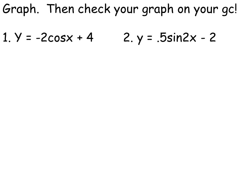 Graph. Then check your graph on your gc! 1. Y = -2cosx + 42. y =.5sin2x - 2