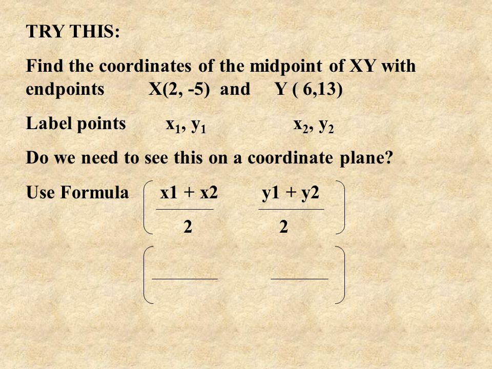 TRY THIS: Find the coordinates of the midpoint of XY with endpoints X(2, -5) and Y ( 6,13) Label points x 1, y 1 x 2, y 2 Do we need to see this on a